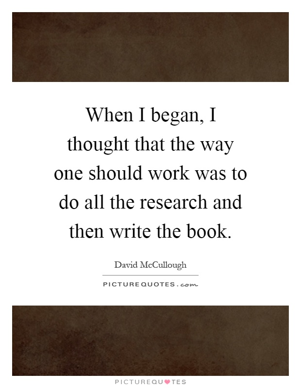 When I began, I thought that the way one should work was to do all the research and then write the book Picture Quote #1