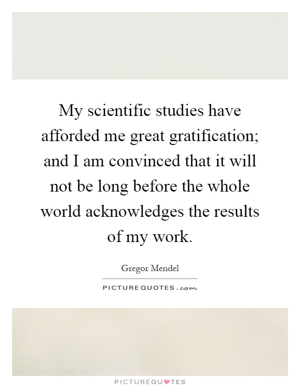My scientific studies have afforded me great gratification; and I am convinced that it will not be long before the whole world acknowledges the results of my work Picture Quote #1