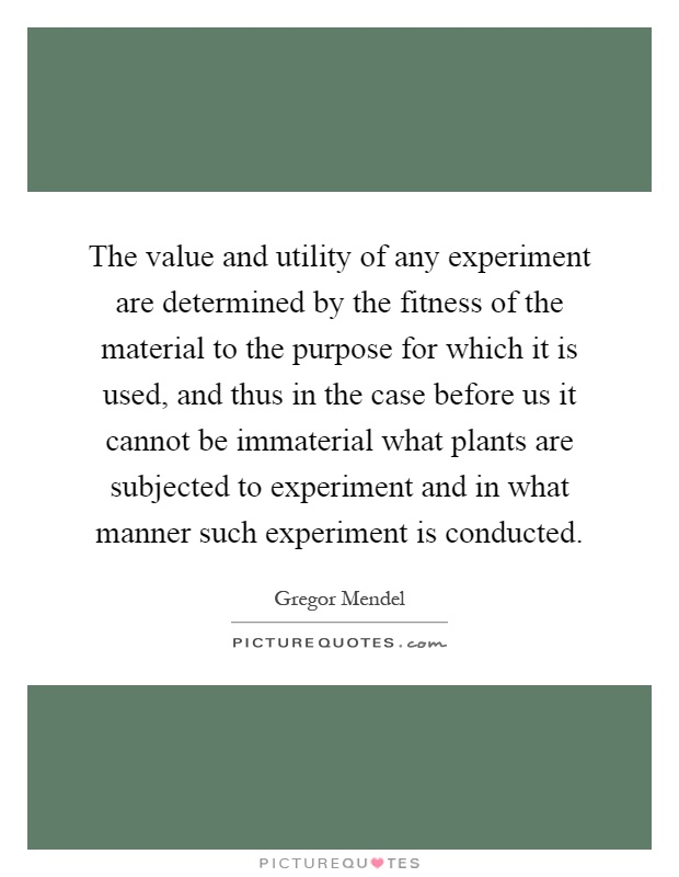 The value and utility of any experiment are determined by the fitness of the material to the purpose for which it is used, and thus in the case before us it cannot be immaterial what plants are subjected to experiment and in what manner such experiment is conducted Picture Quote #1