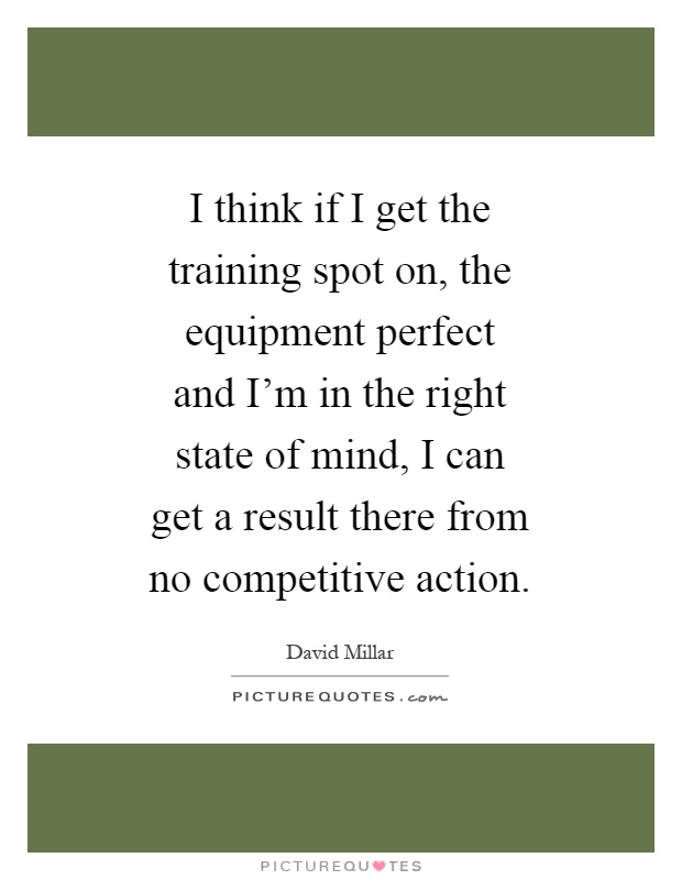 I think if I get the training spot on, the equipment perfect and I'm in the right state of mind, I can get a result there from no competitive action Picture Quote #1
