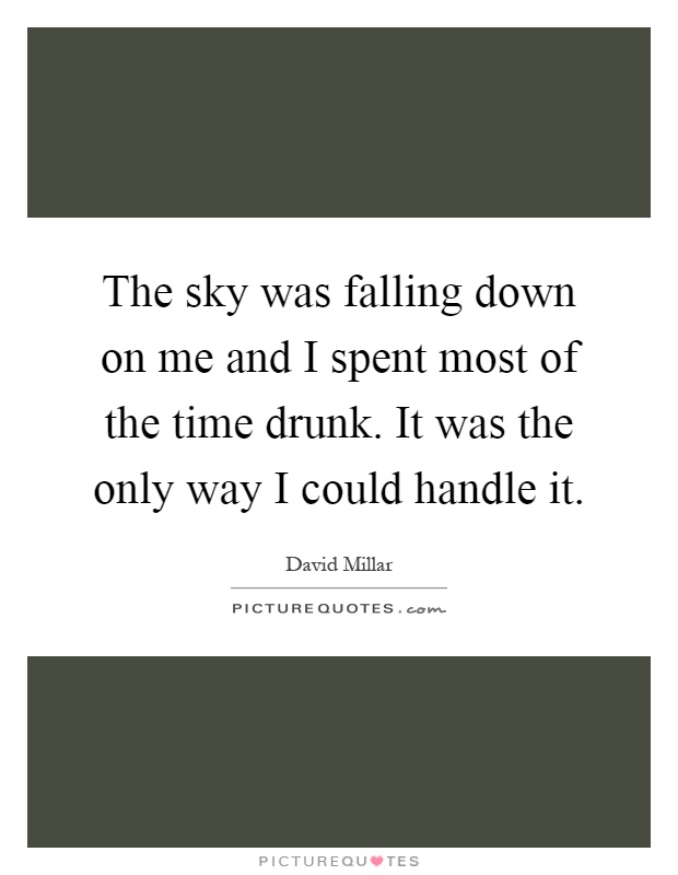 The sky was falling down on me and I spent most of the time drunk. It was the only way I could handle it Picture Quote #1
