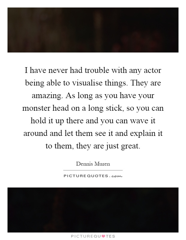 I have never had trouble with any actor being able to visualise things. They are amazing. As long as you have your monster head on a long stick, so you can hold it up there and you can wave it around and let them see it and explain it to them, they are just great Picture Quote #1