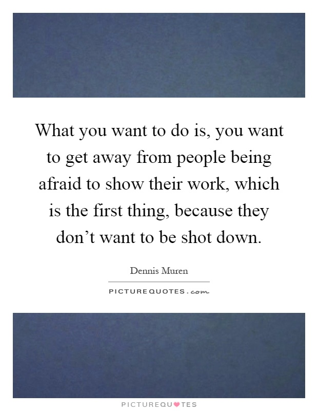 What you want to do is, you want to get away from people being afraid to show their work, which is the first thing, because they don't want to be shot down Picture Quote #1