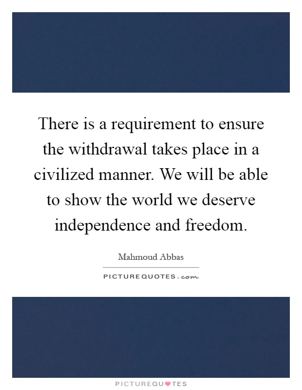 There is a requirement to ensure the withdrawal takes place in a civilized manner. We will be able to show the world we deserve independence and freedom Picture Quote #1
