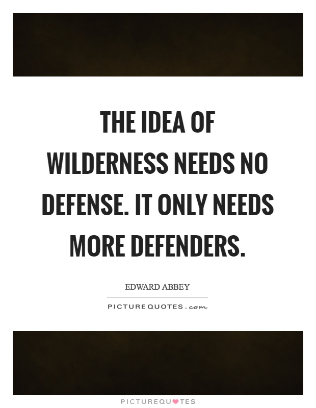 The idea of wilderness needs no defense. It only needs more defenders Picture Quote #1