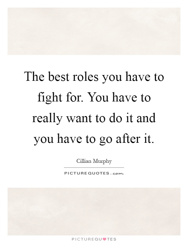 The best roles you have to fight for. You have to really want to do it and you have to go after it Picture Quote #1