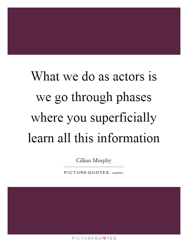 What we do as actors is we go through phases where you superficially learn all this information Picture Quote #1