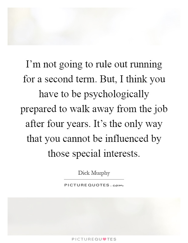 I'm not going to rule out running for a second term. But, I think you have to be psychologically prepared to walk away from the job after four years. It's the only way that you cannot be influenced by those special interests Picture Quote #1