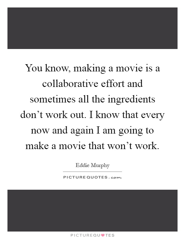 You know, making a movie is a collaborative effort and sometimes all the ingredients don't work out. I know that every now and again I am going to make a movie that won't work Picture Quote #1