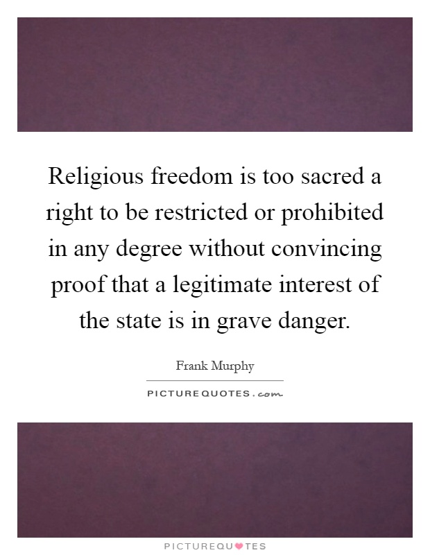 Religious freedom is too sacred a right to be restricted or prohibited in any degree without convincing proof that a legitimate interest of the state is in grave danger Picture Quote #1