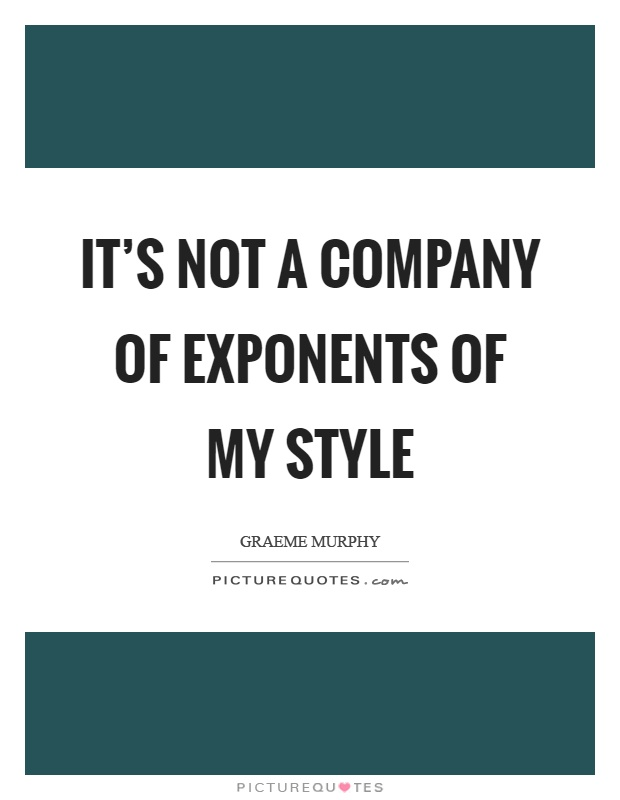 It's not a company of exponents of my style Picture Quote #1