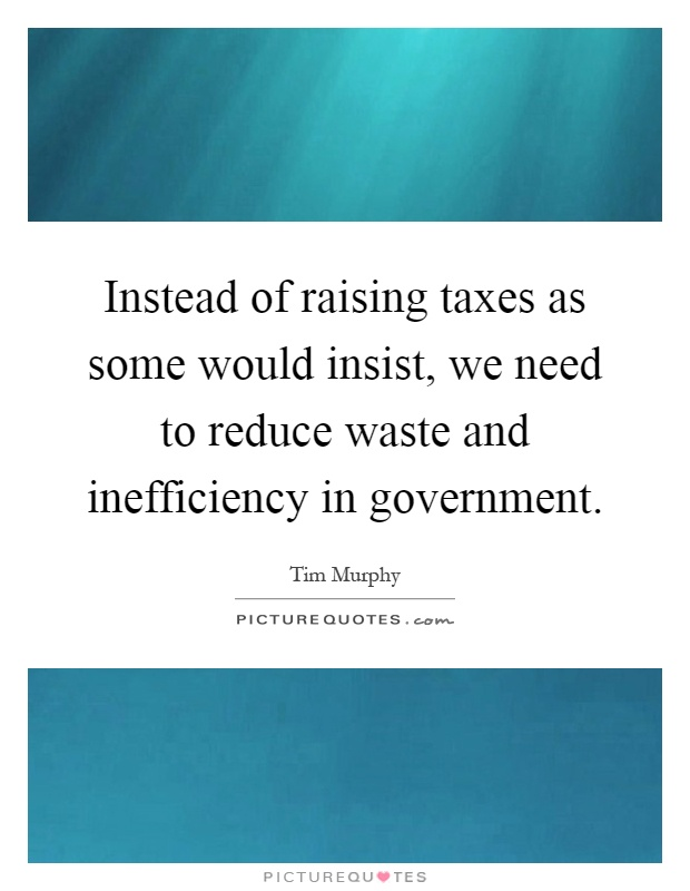Instead of raising taxes as some would insist, we need to reduce waste and inefficiency in government Picture Quote #1