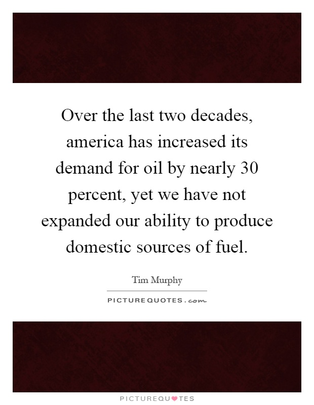 Over the last two decades, america has increased its demand for oil by nearly 30 percent, yet we have not expanded our ability to produce domestic sources of fuel Picture Quote #1