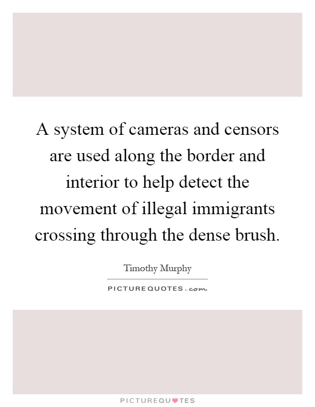 A system of cameras and censors are used along the border and interior to help detect the movement of illegal immigrants crossing through the dense brush Picture Quote #1