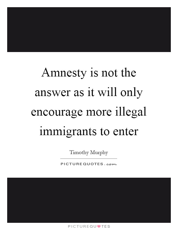 Amnesty is not the answer as it will only encourage more illegal immigrants to enter Picture Quote #1