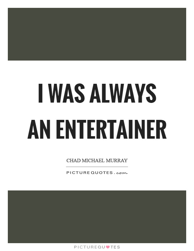 I was always an entertainer Picture Quote #1