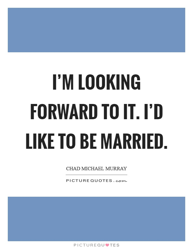 I'm looking forward to it. I'd like to be married Picture Quote #1