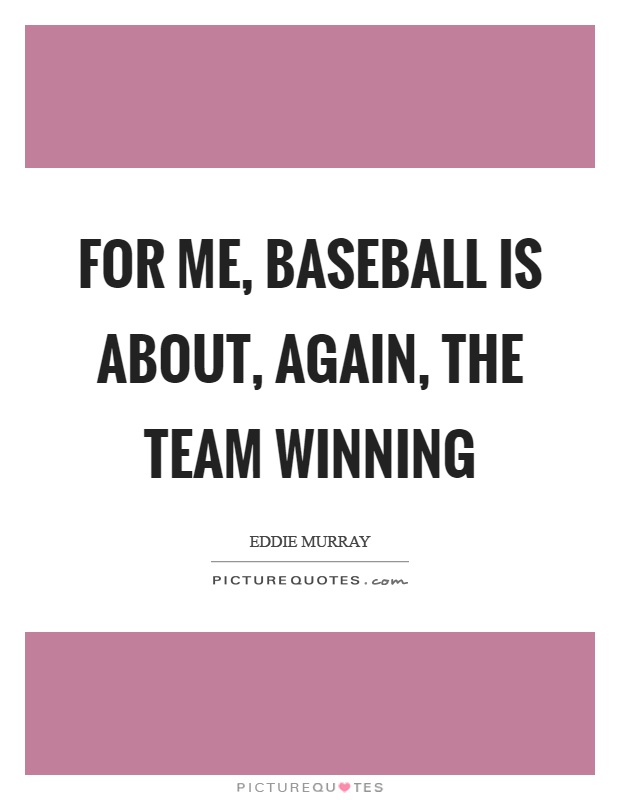 For me, baseball is about, again, the team winning Picture Quote #1