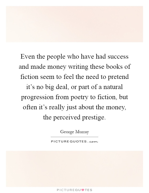 Even the people who have had success and made money writing these books of fiction seem to feel the need to pretend it's no big deal, or part of a natural progression from poetry to fiction, but often it's really just about the money, the perceived prestige Picture Quote #1
