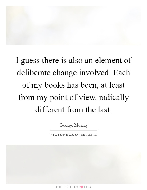 I guess there is also an element of deliberate change involved. Each of my books has been, at least from my point of view, radically different from the last Picture Quote #1