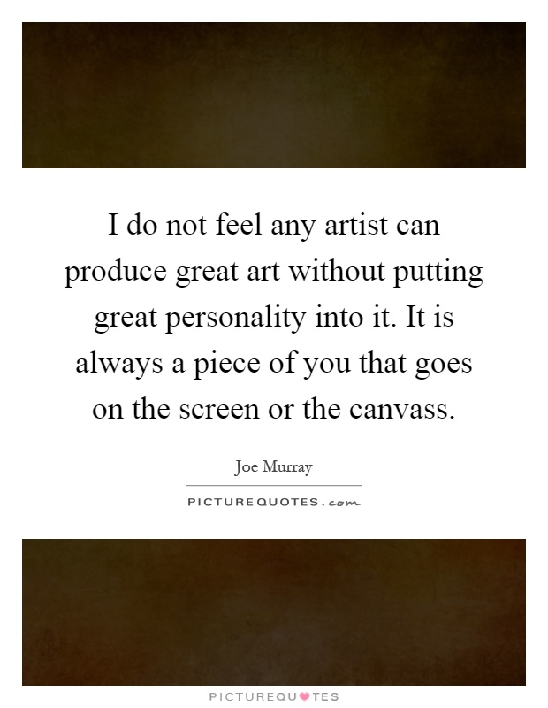 I do not feel any artist can produce great art without putting great personality into it. It is always a piece of you that goes on the screen or the canvass Picture Quote #1