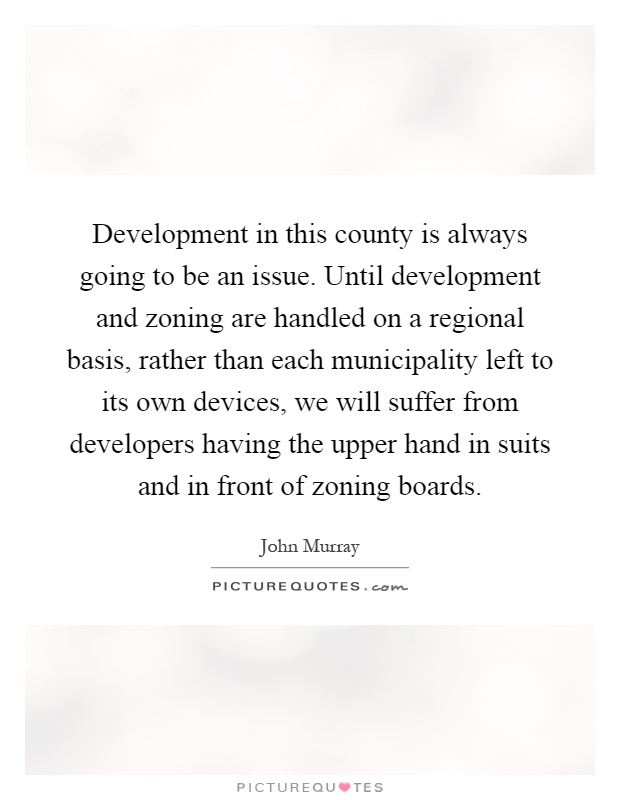 Development in this county is always going to be an issue. Until development and zoning are handled on a regional basis, rather than each municipality left to its own devices, we will suffer from developers having the upper hand in suits and in front of zoning boards Picture Quote #1