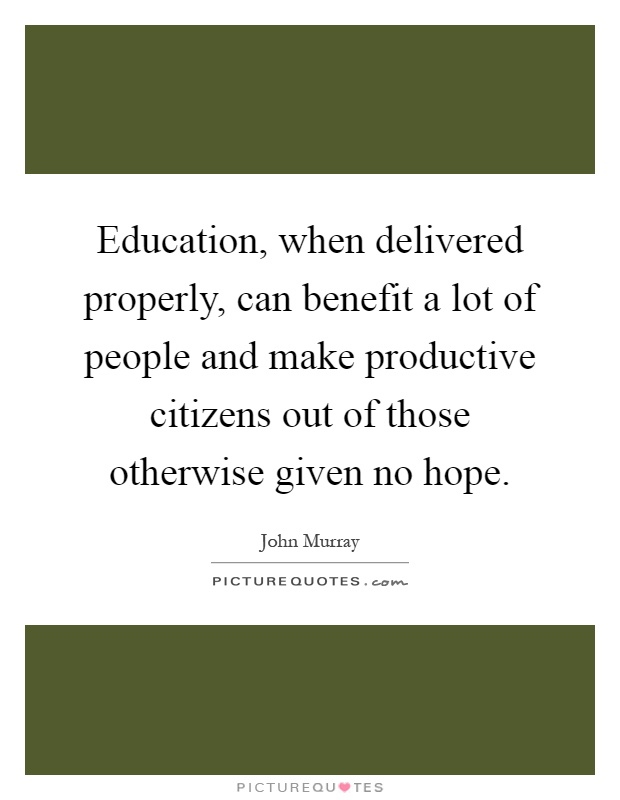 Education, when delivered properly, can benefit a lot of people and make productive citizens out of those otherwise given no hope Picture Quote #1