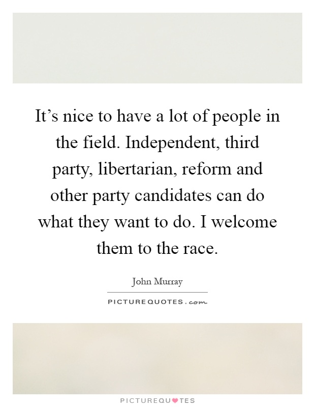 It's nice to have a lot of people in the field. Independent, third party, libertarian, reform and other party candidates can do what they want to do. I welcome them to the race Picture Quote #1