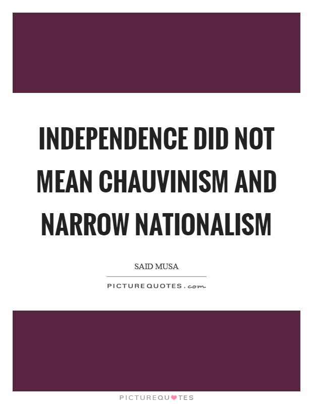 Independence did not mean chauvinism and narrow nationalism Picture Quote #1