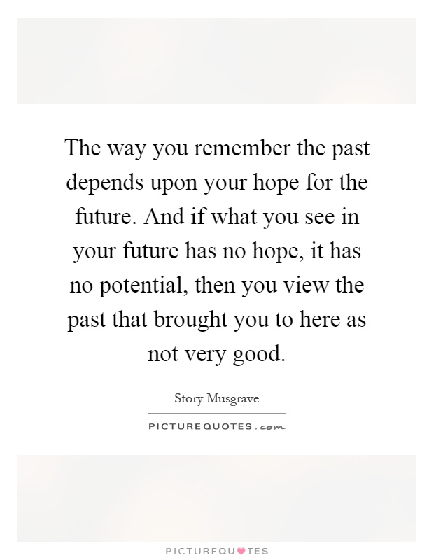 The way you remember the past depends upon your hope for the future. And if what you see in your future has no hope, it has no potential, then you view the past that brought you to here as not very good Picture Quote #1