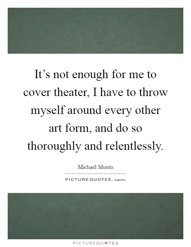 It's not enough for me to cover theater, I have to throw myself around every other art form, and do so thoroughly and relentlessly Picture Quote #1