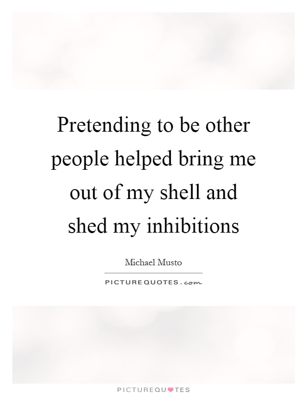 Pretending to be other people helped bring me out of my shell and shed my inhibitions Picture Quote #1