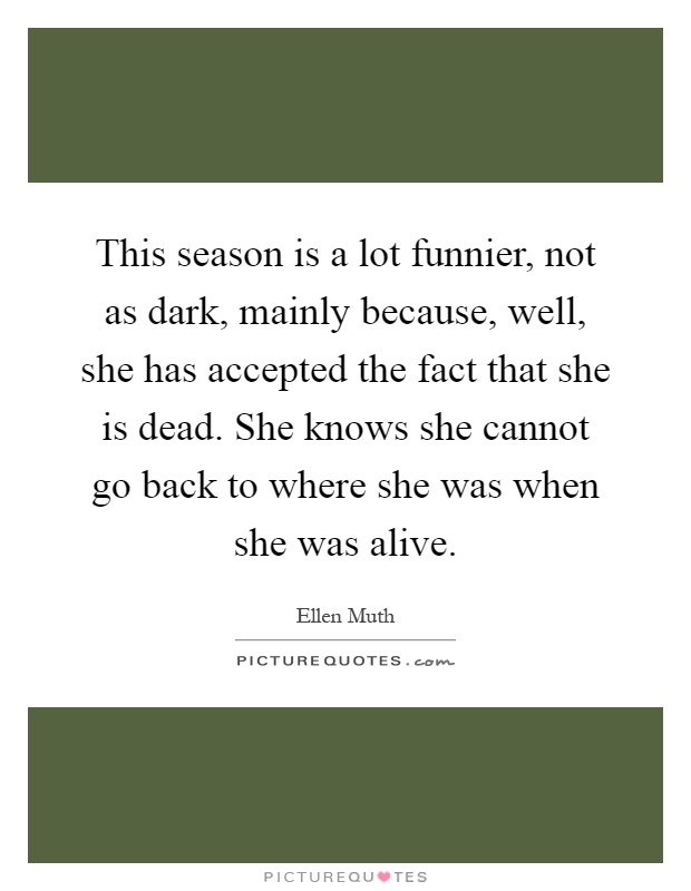 This season is a lot funnier, not as dark, mainly because, well, she has accepted the fact that she is dead. She knows she cannot go back to where she was when she was alive Picture Quote #1