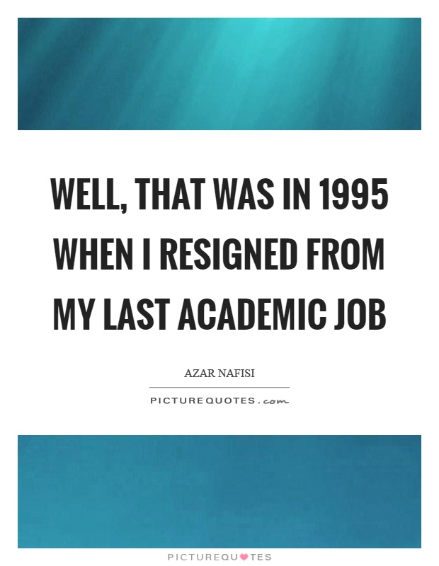 Well, that was in 1995 when I resigned from my last academic job Picture Quote #1