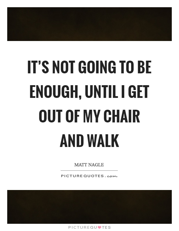 It's not going to be enough, until I get out of my chair and walk Picture Quote #1