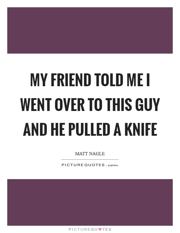 My friend told me I went over to this guy and he pulled a knife Picture Quote #1