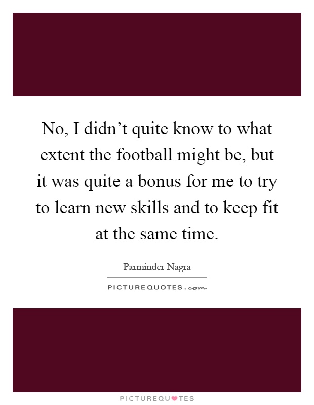 No, I didn't quite know to what extent the football might be, but it was quite a bonus for me to try to learn new skills and to keep fit at the same time Picture Quote #1