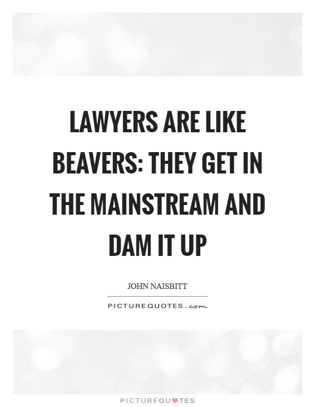Lawyers are like beavers: They get in the mainstream and dam it up Picture Quote #1