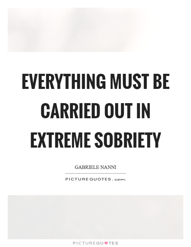 Everything must be carried out in extreme sobriety Picture Quote #1