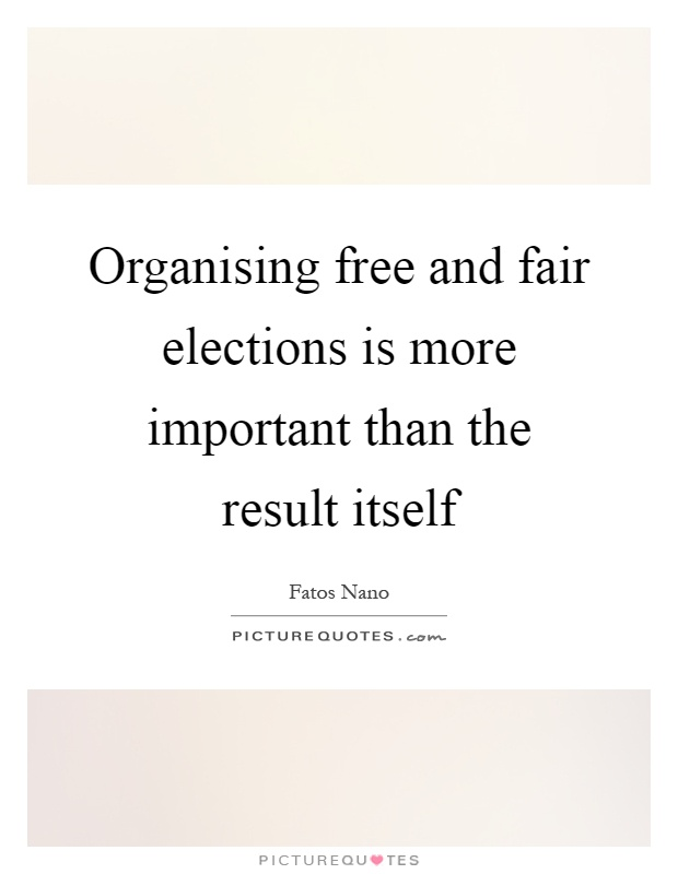 Organising free and fair elections is more important than the result itself Picture Quote #1
