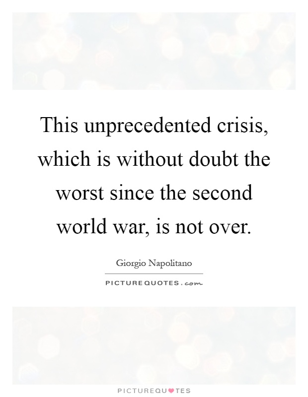 This unprecedented crisis, which is without doubt the worst since the second world war, is not over Picture Quote #1