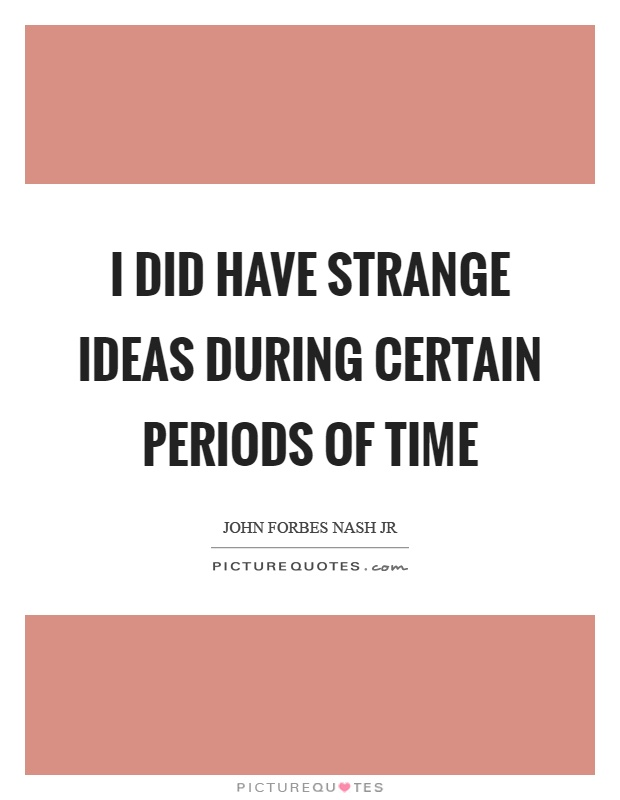 I did have strange ideas during certain periods of time Picture Quote #1