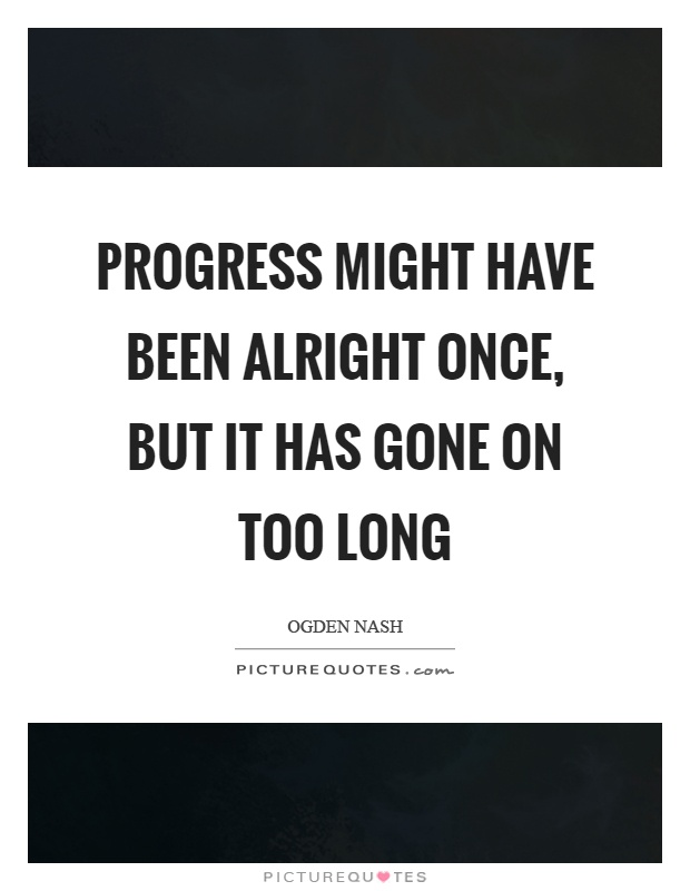 Progress might have been alright once, but it has gone on too long Picture Quote #1