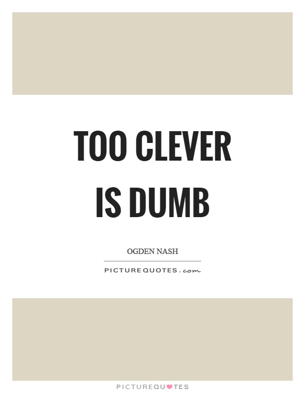 Too clever is dumb Picture Quote #1