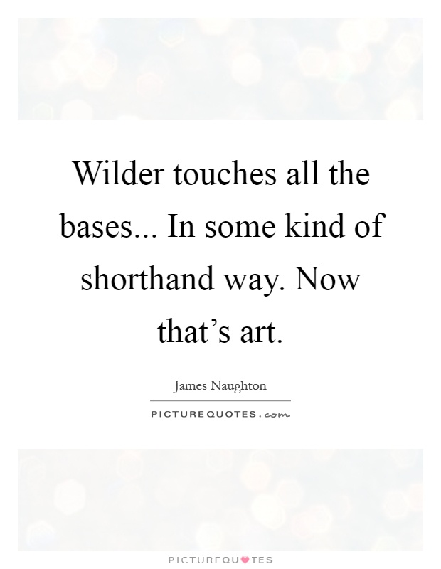 Wilder touches all the bases... In some kind of shorthand way. Now that's art Picture Quote #1