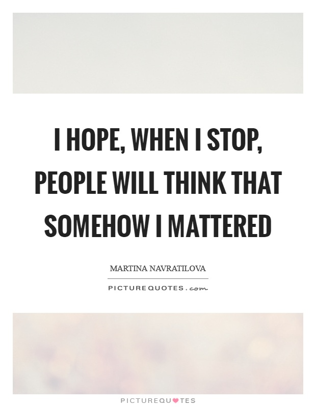I hope, when I stop, people will think that somehow I mattered Picture Quote #1