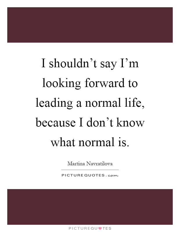 I shouldn't say I'm looking forward to leading a normal life, because I don't know what normal is Picture Quote #1