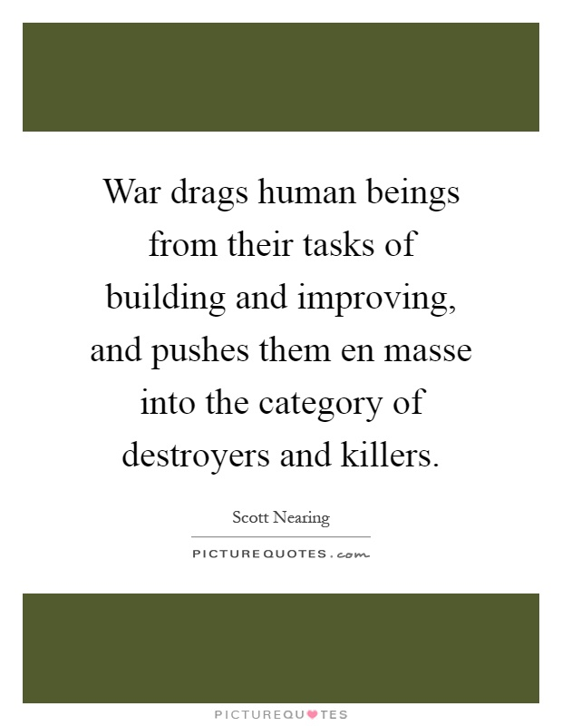 War drags human beings from their tasks of building and improving, and pushes them en masse into the category of destroyers and killers Picture Quote #1