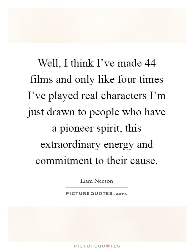 Well, I think I've made 44 films and only like four times I've played real characters I'm just drawn to people who have a pioneer spirit, this extraordinary energy and commitment to their cause Picture Quote #1