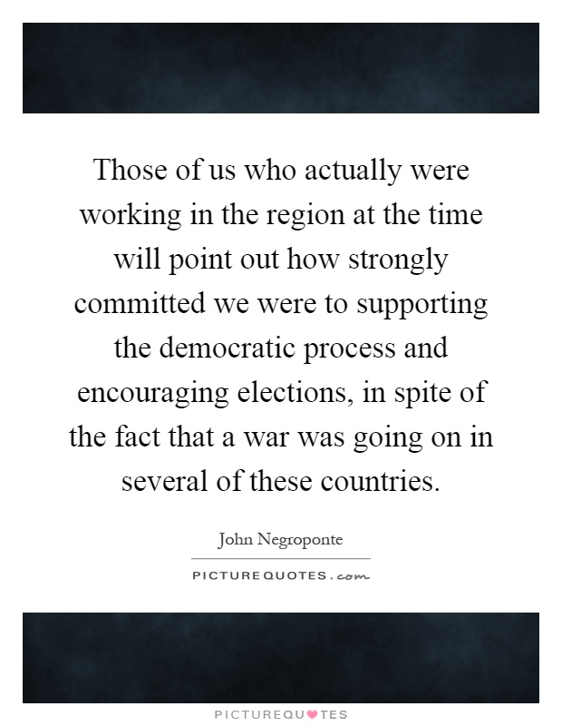Those of us who actually were working in the region at the time will point out how strongly committed we were to supporting the democratic process and encouraging elections, in spite of the fact that a war was going on in several of these countries Picture Quote #1